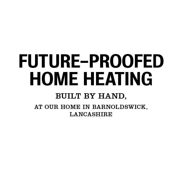 Future-proofed home heating built by hand, at our home in Barnoldswick, lancashire