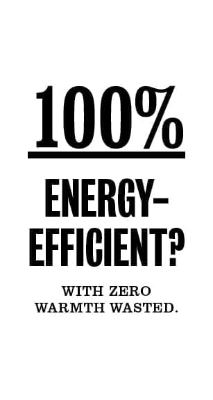 100% energy-efficient with zero warmth wasted