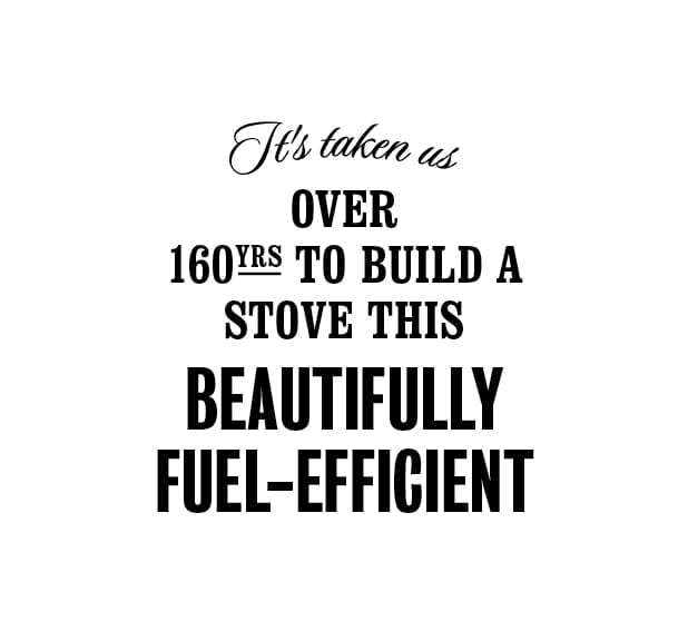 It's taken us over 160 years to build a stove this beautifully fuel-efficient
