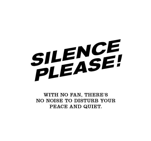 SILENCE PLEASE with no fan, there's no noise to disturb your peace and quiet