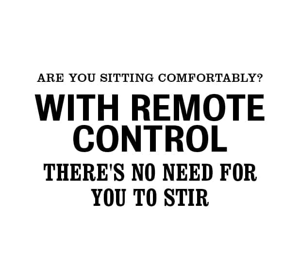 Are you sitting comfortably with remote control there's no need for you to stir