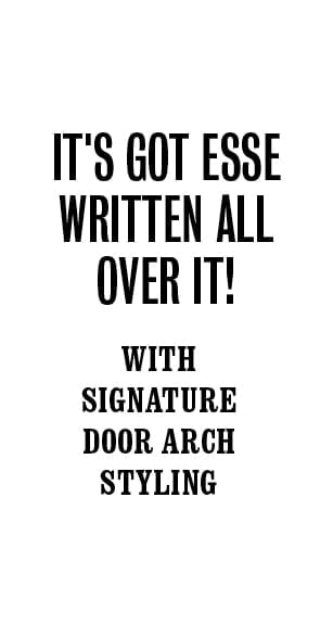 It's got ESSE written all over it! With signature door arch styling