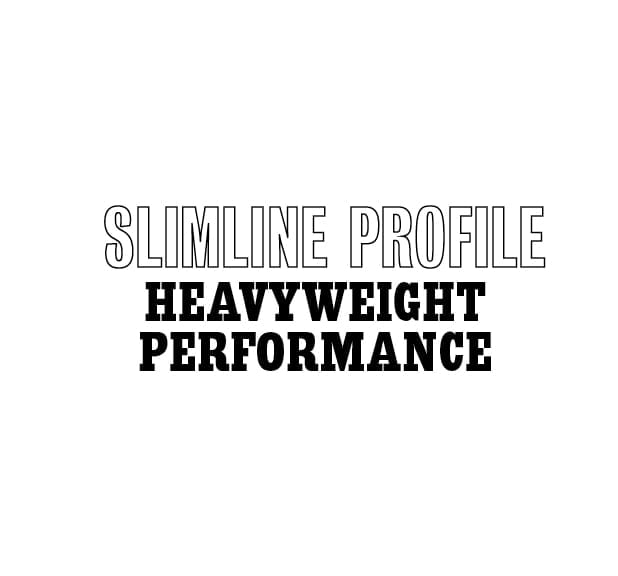Slimline Profile. Heavyweight performance.