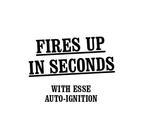 Fires up in seconds with ESSE auto-ignition