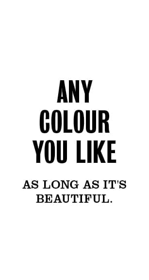 Any colour you like, as long as it's beautiful