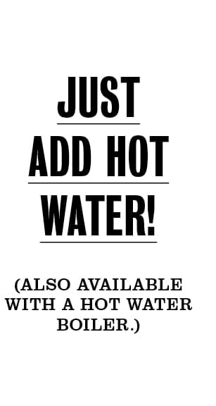 Just add hot water! (Also available with a hot water boiler.)