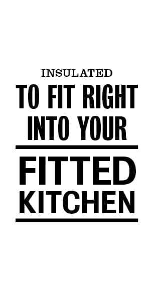 Insulated to fit right into your fitted kitchen