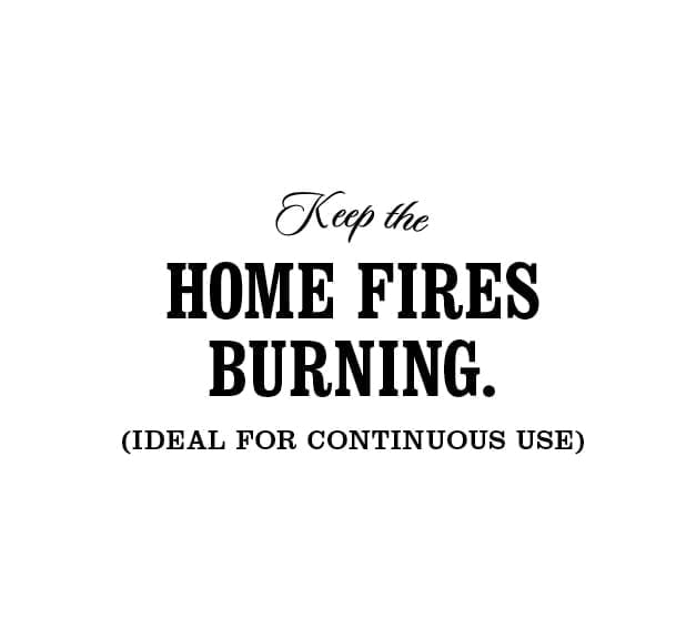 Keep the home fires burning. (Ideal for continuous use)