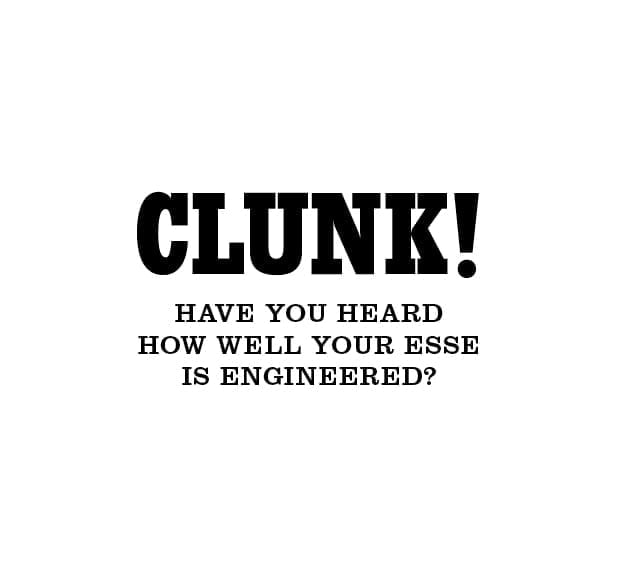 CLUNK! Have you heard how well your ESSE is engineered?