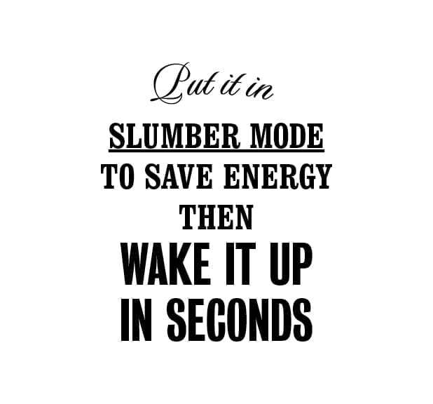 Put it in slumber mode to save energy then wake it up in seconds