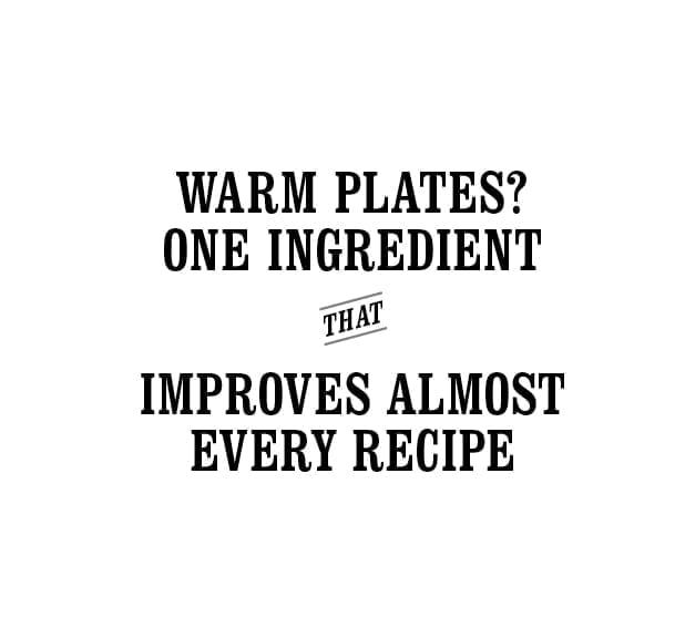 Warm plates? One ingredient that improves almost every recipe.