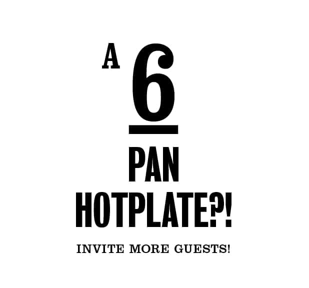 A 6 pan hotplate?! Invite more guests!