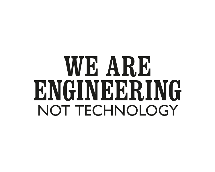 We are engineering not technology