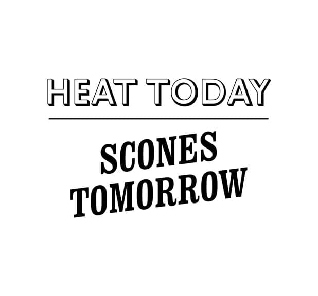 Heat today scones tomorrow